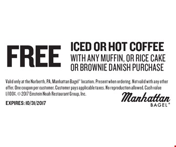Free Iced Or Hot Coffee With Any Muffin, Or Rice Cake Or Brownie Danish purchase. Valid only at the Narberth, PA, Manhattan Bagel location. Present when ordering. Not valid with any other offer. One coupon per customer. Customer pays applicable taxes. No reproduction allowed. Cash value 1/100¢.  2017 Einstein Noah Restaurant Group, Inc.EXPIRES: 10/31/2017