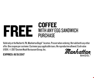 Free Coffee With Any Egg Sandwich Purchase. Valid only at the Narberth, PA, Manhattan Bagel location. Present when ordering. Not valid with any other offer. One coupon per customer. Customer pays applicable taxes. No reproduction allowed. Cash value 1/100¢. 2017 Einstein Noah Restaurant Group, Inc. EXPIRES: 10/31/2017