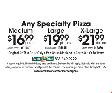 Any Specialty Pizza plus tax $21.99 X-Large. $19.99 plus tax Large. $16.99 plus tax Medium. . Original Or Thin Crust Only - Pan Crust Additional - Carry-Out Or Delivery. Coupon required. Limited delivery area and hours. Delivery fee will apply. Not valid with any other offer, promotion or discount. Must present this coupon. One coupon per order. Valid through 9-15-17.Go to LocalFlavor.com for more coupons.
