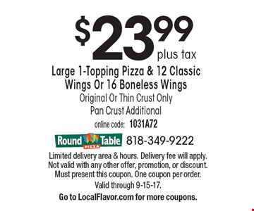 $23.99 plus tax Large 1-Topping Pizza & 12 Classic Wings Or 16 Boneless Wings Original Or Thin Crust OnlyPan Crust Additional. Limited delivery area & hours. Delivery fee will apply. Not valid with any other offer, promotion, or discount. Must present this coupon. One coupon per order. Valid through 9-15-17.Go to LocalFlavor.com for more coupons.