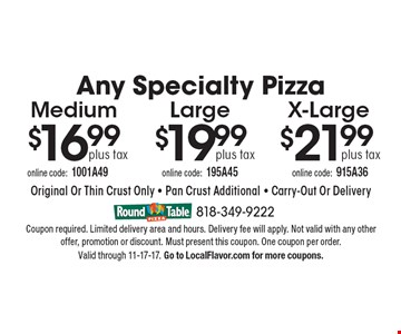 Any Specialty Pizza plus tax $21.99 X-Large. $19.99 plus tax Large. $16.99 plus tax Medium. Original Or Thin Crust Only - Pan Crust Additional - Carry-Out Or Delivery. Coupon required. Limited delivery area and hours. Delivery fee will apply. Not valid with any other offer, promotion or discount. Must present this coupon. One coupon per order.  Valid through 11-17-17. Go to LocalFlavor.com for more coupons.