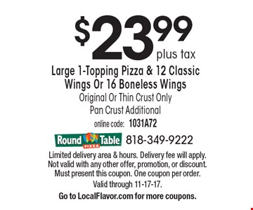 $23.99 plus tax Large 1-Topping Pizza & 12 Classic Wings Or 16 Boneless Wings Original Or Thin Crust OnlyPan Crust Additional. Limited delivery area & hours. Delivery fee will apply. Not valid with any other offer, promotion, or discount. Must present this coupon. One coupon per order. Valid through 11-17-17.Go to LocalFlavor.com for more coupons.