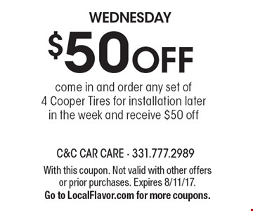 WEDNESDAY $50 OFF come in and order any set of4 Cooper Tires for installation later in the week and receive $50 off. With this coupon. Not valid with other offers or prior purchases. Expires 8/11/17.Go to LocalFlavor.com for more coupons.