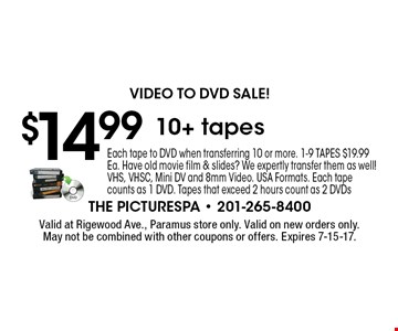 Video to DVD Sale! $14.99 10+ tapes. Each tape to DVD when transferring 10 or more. 1-9 TAPES $19.99 Ea. Have old movie film & slides? We expertly transfer them as well! VHS, VHSC, Mini DV and 8mm Video. USA Formats. Each tape counts as 1 DVD. Tapes that exceed 2 hours count as 2 DVDs. Valid at Rigewood Ave., Paramus store only. Valid on new orders only. May not be combined with other coupons or offers. Expires 7-15-17.
