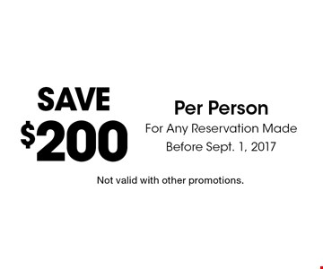 Save $200 Per Person For Any Reservation Made Before Sept. 1, 2017. Not valid with other promotions.