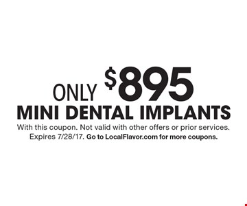 Only $895 Mini Dental Implants. With this coupon. Not valid with other offers or prior services. Expires 7/28/17. Go to LocalFlavor.com for more coupons.
