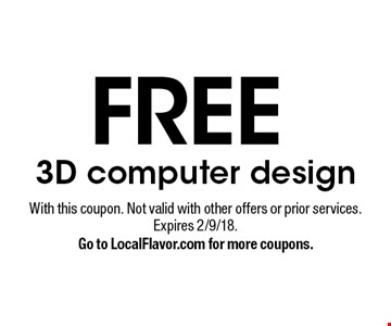 FREE 3D computer design. With this coupon. Not valid with other offers or prior services. Expires 2/9/18. Go to LocalFlavor.com for more coupons.