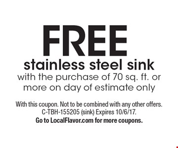 FREE stainless steel sink with the purchase of 70 sq. ft. or more on day of estimate only. With this coupon. Not to be combined with any other offers. C-TBH-155205 (sink) Expires 10/6/17.Go to LocalFlavor.com for more coupons.