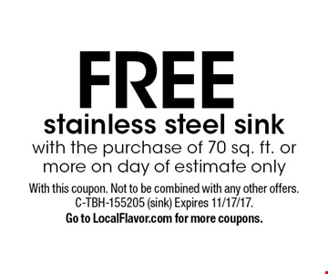 FREE stainless steel sink with the purchase of 70 sq. ft. or more on day of estimate only. With this coupon. Not to be combined with any other offers. C-TBH-155205 (sink).  Expires 11/17/17. Go to LocalFlavor.com for more coupons.