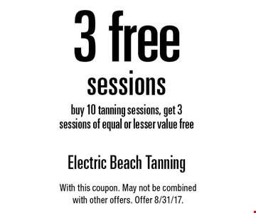 3 free sessions buy 10 tanning sessions, get 3 sessions of equal or lesser value free. With this coupon. May not be combined with other offers. Offer 8/31/17.