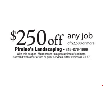 $250 off any job of $2,500 or more. With this coupon. Must present coupon at time of estimate. Not valid with other offers or prior services. Offer expires 8-31-17.
