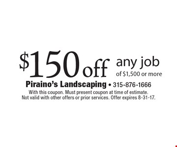 $150 off any job of $1,500 or more. With this coupon. Must present coupon at time of estimate. Not valid with other offers or prior services. Offer expires 8-31-17.
