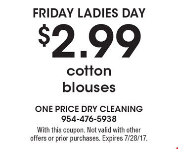 Friday ladies day $2.99 cotton blouses. With this coupon. Not valid with other offers or prior purchases. Expires 7/28/17.
