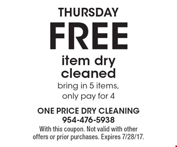 Thursday FREE item dry cleaned, bring in 5 items, only pay for 4. With this coupon. Not valid with other offers or prior purchases. Expires 7/28/17.