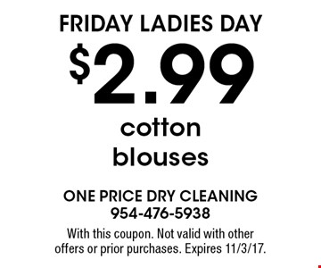Friday Ladies Day. $2.99 cotton blouses. With this coupon. Not valid with other offers or prior purchases. Expires 11/3/17.