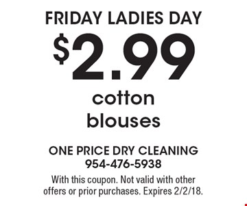 Friday Ladies Day $2.99 cotton blouses. With this coupon. Not valid with other offers or prior purchases. Expires 2/2/18.
