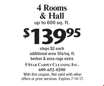 $139.95 4 Rooms & Hall up to 600 sq. ft. steps $2 each additional area 30¢/sq. ft. berber & area rugs extra. With this coupon. Not valid with other offers or prior services. Expires 7-14-17.