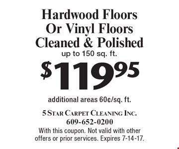$119.95 Hardwood Floors Or Vinyl Floors Cleaned & Polished up to 150 sq. ft. additional areas 60¢/sq. ft.. With this coupon. Not valid with other offers or prior services. Expires 7-14-17.