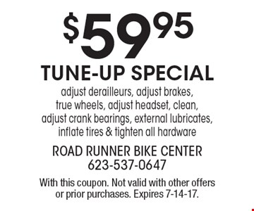 $59 .95 tune-up special-adjust derailleurs, adjust brakes, true wheels, adjust headset, clean, adjust crank bearings, external lubricates, inflate tires & tighten all hardware. With this coupon. Not valid with other offers or prior purchases. Expires 7-14-17.