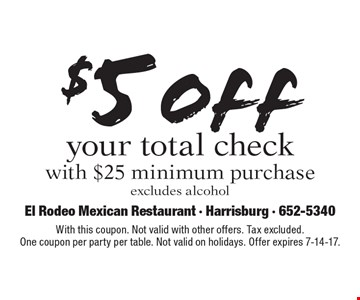 $5 off your total check with $25 minimum purchaseexcludes alcohol. With this coupon. Not valid with other offers. Tax excluded.One coupon per party per table. Not valid on holidays. Offer expires 7-14-17.
