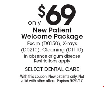 Only $69. New Patient Welcome Package. Exam (D0150), X-rays (D0210), Cleaning (D1110). In absence of gum disease. Restrictions apply. With this coupon. New patients only. Not valid with other offers. Expires 9/29/17.
