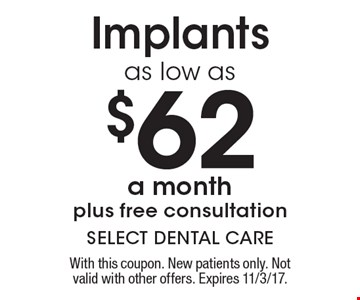 Implants as low as $62 a month plus free consultation. With this coupon. New patients only. Not valid with other offers. Expires 11/3/17.
