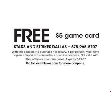 Free $5 game card. With this coupon. No purchase necessary. 1 per person. Must have original coupon. No screenshots or online coupons. Not valid with other offers or prior purchases. Expires 7-21-17. Go to LocalFlavor.com for more coupons.