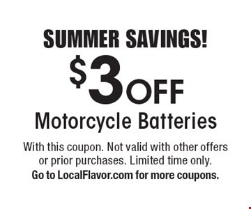 SUMMER SAVINGS! $3 Off Motorcycle Batteries. With this coupon. Not valid with other offers or prior purchases. Limited time only. Go to LocalFlavor.com for more coupons.