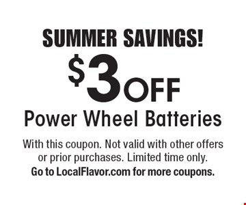 SUMMER SAVINGS! $3 Off Power Wheel Batteries. With this coupon. Not valid with other offers or prior purchases. Limited time only. Go to LocalFlavor.com for more coupons.