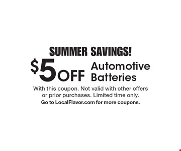 SUMMER SAVINGS! $5 Off Automotive Batteries. With this coupon. Not valid with other offers or prior purchases. Limited time only. Go to LocalFlavor.com for more coupons.