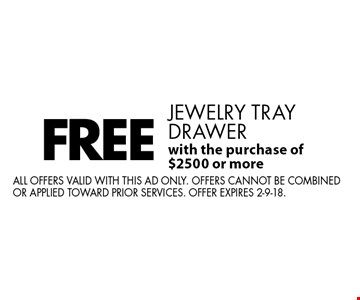 FREE jewelry tray drawer with the purchase of $2500 or more. All offers valid with this ad only. Offers cannot be combined or applied toward prior services. Offer expires 2-9-18.