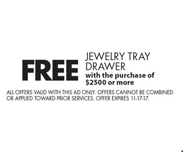 FREE jewelry tray drawer with the purchase of $2500 or more. All offers valid with this ad only. Offers cannot be combined or applied toward prior services. Offer expires 11-17-17.