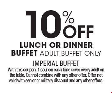 10% Off LUNCH OR DINNER BUFFET ADULT BUFFET ONLY. With this coupon. 1 coupon each time cover every adult on the table. Cannot combine with any other offer. Offer not valid with senior or military discount and any other offers.
