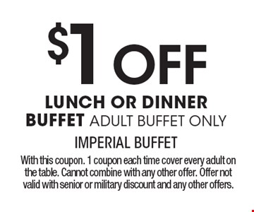 $1 Off LUNCH OR DINNER BUFFET ADULT BUFFET ONLY. With this coupon. 1 coupon each time cover every adult on the table. Cannot combine with any other offer. Offer not valid with senior or military discount and any other offers.