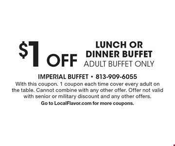 $1 Off LUNCH OR DINNER BUFFET ADULT BUFFET ONLY. With this coupon. 1 coupon each time cover every adult on the table. Cannot combine with any other offer. Offer not valid with senior or military discount and any other offers.Go to LocalFlavor.com for more coupons.
