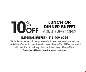 10% Off LUNCH OR DINNER BUFFET ADULT BUFFET ONLY. With this coupon. 1 coupon each time cover every adult on the table. Cannot combine with any other offer. Offer not valid with senior or military discount and any other offers.Go to LocalFlavor.com for more coupons.