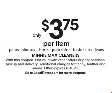 Only $3.75 per item. Pants, blouses, shorts, polo shirts, basic skirts and jeans. With this coupon. Not valid with other offers or prior services, pickup and delivery. Additional charges for fancy, leather and suede. Offer expires 8-18-17.Go to LocalFlavor.com for more coupons.