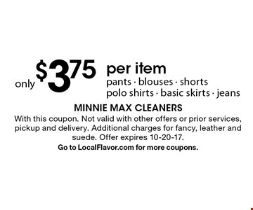 only $3.75 per item. Pants - blouses - shorts  polo shirts - basic skirts - jeans. With this coupon. Not valid with other offers or prior services, pickup and delivery. Additional charges for fancy, leather and suede. Offer expires 10-20-17. Go to LocalFlavor.com for more coupons.