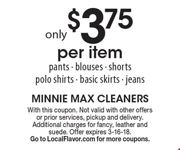 Only $3.75 per item. Pants - blouses - shorts - polo shirts - basic skirts - jeans. With this coupon. Not valid with other offers or prior services, pickup and delivery. Additional charges for fancy, leather and suede. Offer expires 3-16-18. Go to LocalFlavor.com for more coupons.