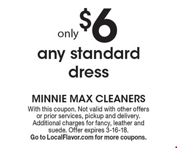 Only $6 any standard dress. With this coupon. Not valid with other offers or prior services, pickup and delivery. Additional charges for fancy, leather and suede. Offer expires 3-16-18. Go to LocalFlavor.com for more coupons.