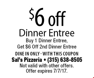 $6 off Dinner Entree. Buy 1 Dinner Entree, Get $6 Off 2nd Dinner Entree. Dine in only - with this coupon. Not valid with other offers. Offer expires 7/7/17.