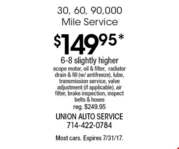 $149.95* 30, 60, 90,000 Mile Service. 6-8 slightly higher. Scope motor, oil & filter, radiator drain & fill (w/ antifreeze), lube, transmission service, valve adjustment (if applicable), air filter, brake inspection, inspect belts & hoses. reg. $249.95. Most cars. Expires 7/31/17.