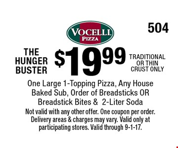 THE HUNGER BUSTER $19.99 One Large 1-Topping Pizza, Any House Baked Sub, Order of Breadsticks OR Breadstick Bites & 2-Liter Soda. TRADITIONAL OR THIN CRUST ONLY. Not valid with any other offer. One coupon per order. Delivery areas & charges may vary. Valid only at participating stores. Valid through 9-1-17. 504