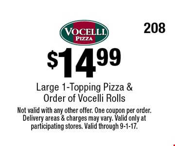 $14.99 Large 1-Topping Pizza & Order of Vocelli Rolls. Not valid with any other offer. One coupon per order. Delivery areas & charges may vary. Valid only at participating stores. Valid through 9-1-17. 208