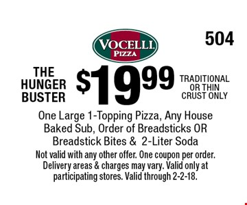 THE HUNGER BUSTER! $19.99 One Large 1-Topping Pizza, Any House Baked Sub, Order of Breadsticks OR Breadstick Bites & 2-Liter Soda. TRADITIONAL OR THIN CRUST ONLY. Not valid with any other offer. One coupon per order. Delivery areas & charges may vary. Valid only at participating stores. Valid through 2-2-18.