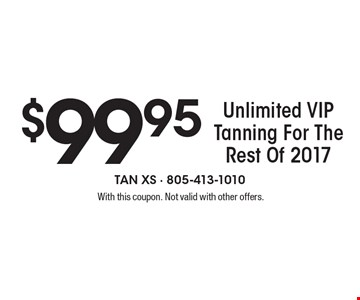 $99.95 unlimited VIP tanning for the rest of 2017. With this coupon. Not valid with other offers.