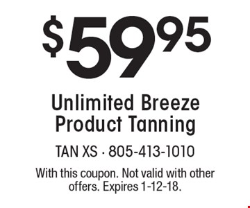 $59.95 Unlimited Breeze Product Tanning. With this coupon. Not valid with other offers. Expires 1-12-18.