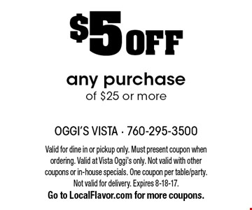 $5 OFF any purchase of $25 or more. Valid for dine in or pickup only. Must present coupon when ordering. Valid at Vista Oggi's only. Not valid with other coupons or in-house specials. One coupon per table/party. Not valid for delivery. Expires 8-18-17. Go to LocalFlavor.com for more coupons.