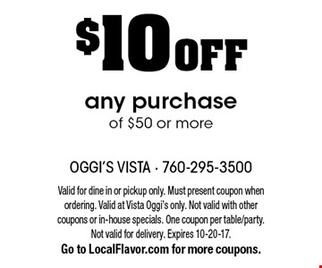 $10 OFF any purchase of $50 or more. Valid for dine in or pickup only. Must present coupon when ordering. Valid at Vista Oggi's only. Not valid with other coupons or in-house specials. One coupon per table/party. Not valid for delivery. Expires 10-20-17. Go to LocalFlavor.com for more coupons.