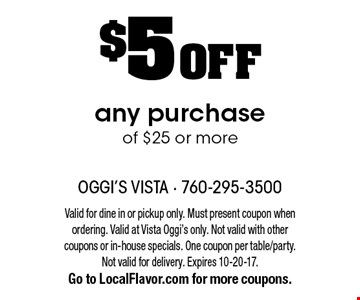 $5 OFF any purchase of $25 or more. Valid for dine in or pickup only. Must present coupon when ordering. Valid at Vista Oggi's only. Not valid with other coupons or in-house specials. One coupon per table/party. Not valid for delivery. Expires 10-20-17. Go to LocalFlavor.com for more coupons.